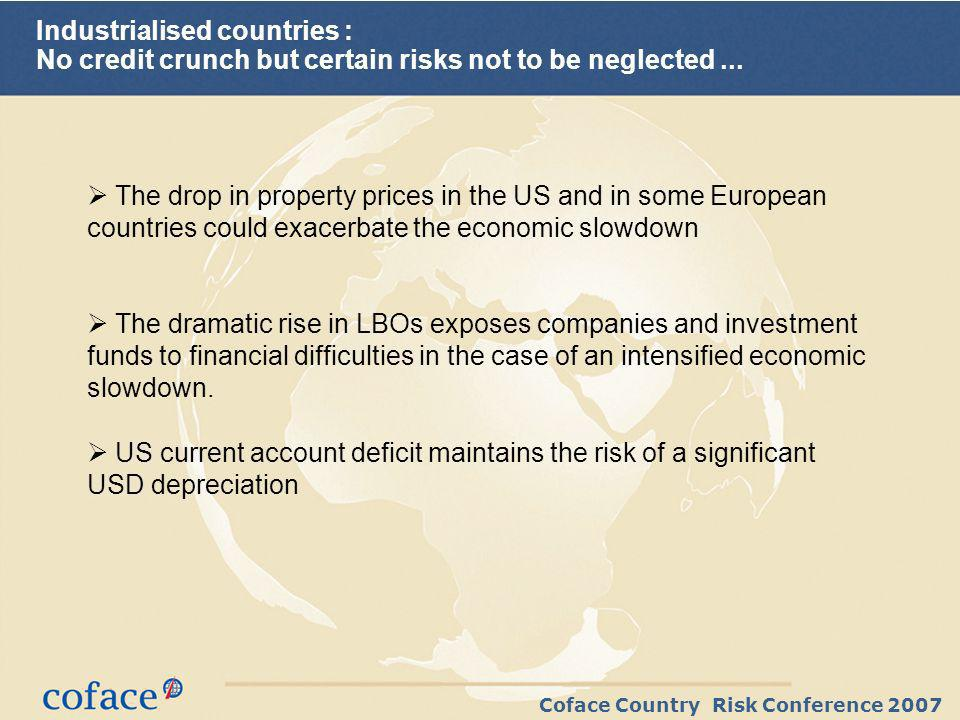 Coface Country Risk Conference 2007 Emerging countries : a healthier financial situation and still robust growth expected in 2007 Several years of robust growth GDP growth (%) and current account surpluses Current account balance (%GDP) Have lead to impressively shrinking external debt ratios 0% 20% 40% 60% 80% 100% 120% 140% 160% 180% 199719981999200020012002200320042005 2006e2007p Debt/Good and service Exports (%)