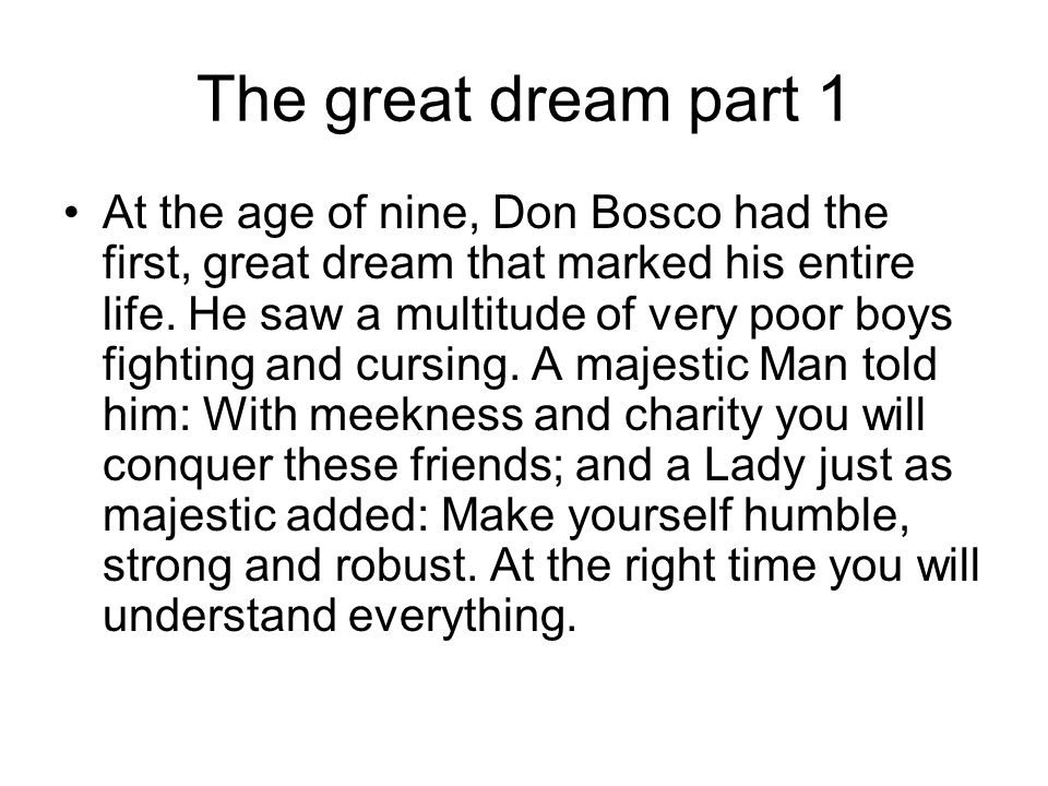 The great dream part 1 At the age of nine, Don Bosco had the first, great dream that marked his entire life. He saw a multitude of very poor boys figh