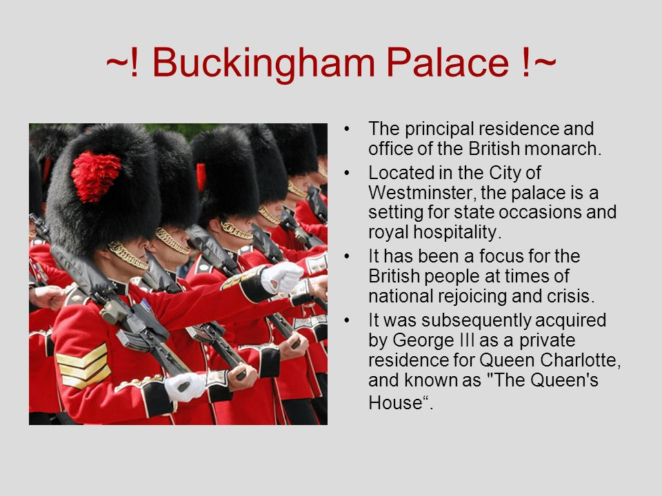 ~! Buckingham Palace !~ The principal residence and office of the British monarch. Located in the City of Westminster, the palace is a setting for sta