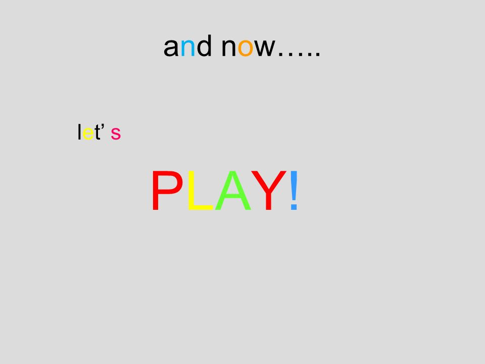 let s PLAY! and now…..