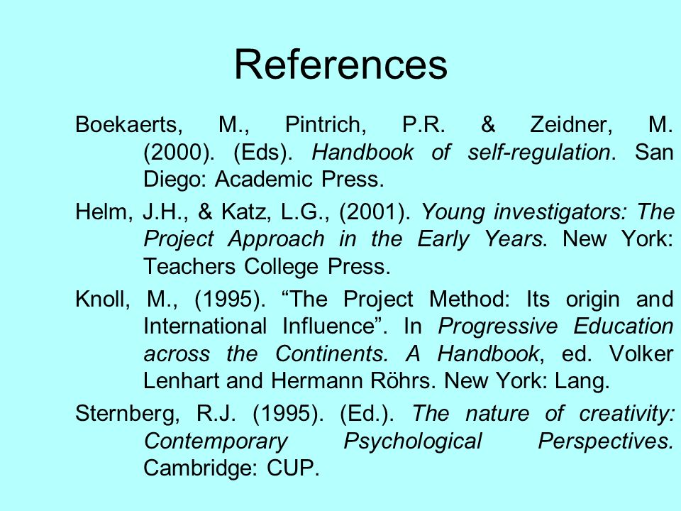 References Boekaerts, M., Pintrich, P.R. & Zeidner, M. (2000). (Eds). Handbook of self-regulation. San Diego: Academic Press. Helm, J.H., & Katz, L.G.