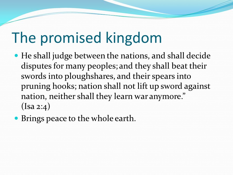 The promised kingdom He shall judge between the nations, and shall decide disputes for many peoples; and they shall beat their swords into ploughshare