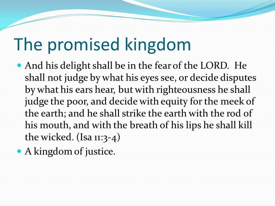 The promised kingdom And his delight shall be in the fear of the LORD. He shall not judge by what his eyes see, or decide disputes by what his ears he