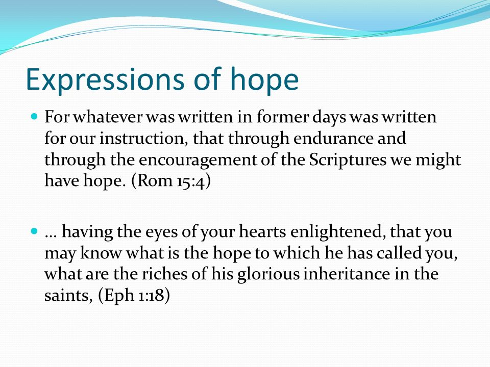 Expressions of hope For whatever was written in former days was written for our instruction, that through endurance and through the encouragement of t