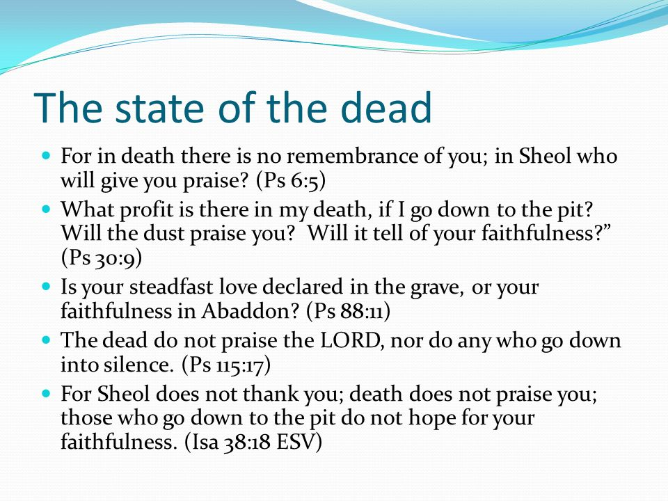 The state of the dead For in death there is no remembrance of you; in Sheol who will give you praise? (Ps 6:5) What profit is there in my death, if I