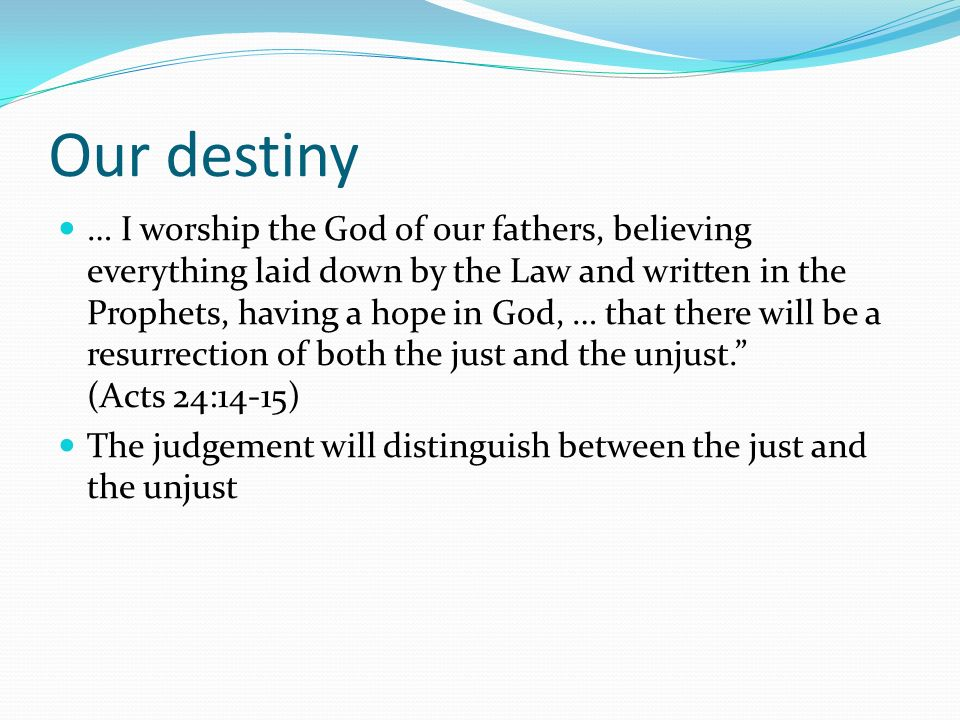 Our destiny … I worship the God of our fathers, believing everything laid down by the Law and written in the Prophets, having a hope in God, … that th