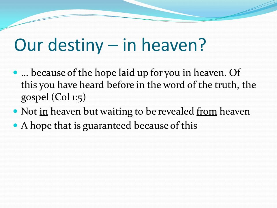 Our destiny – in heaven? … because of the hope laid up for you in heaven. Of this you have heard before in the word of the truth, the gospel (Col 1:5)
