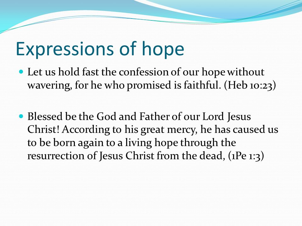Expressions of hope Let us hold fast the confession of our hope without wavering, for he who promised is faithful. (Heb 10:23) Blessed be the God and