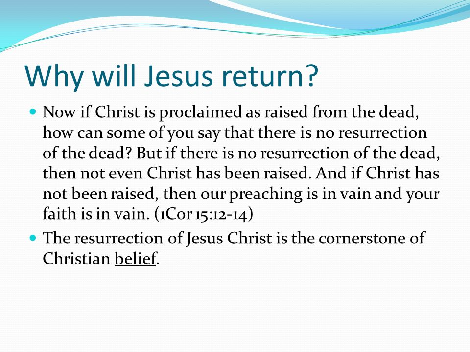 Why will Jesus return? Now if Christ is proclaimed as raised from the dead, how can some of you say that there is no resurrection of the dead? But if