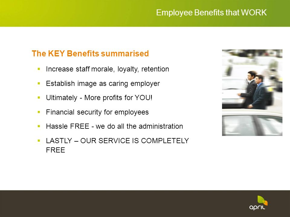 The KEY Benefits summarised Increase staff morale, loyalty, retention Establish image as caring employer Ultimately - More profits for YOU.