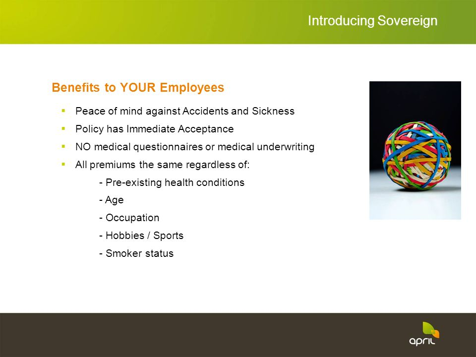 Benefits to YOUR Employees Peace of mind against Accidents and Sickness Policy has Immediate Acceptance NO medical questionnaires or medical underwriting All premiums the same regardless of: - Pre-existing health conditions - Age - Occupation - Hobbies / Sports - Smoker status Introducing Sovereign