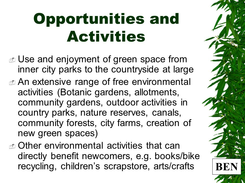 Opportunities and Activities Use and enjoyment of green space from inner city parks to the countryside at large An extensive range of free environmental activities (Botanic gardens, allotments, community gardens, outdoor activities in country parks, nature reserves, canals, community forests, city farms, creation of new green spaces) Other environmental activities that can directly benefit newcomers, e.g.