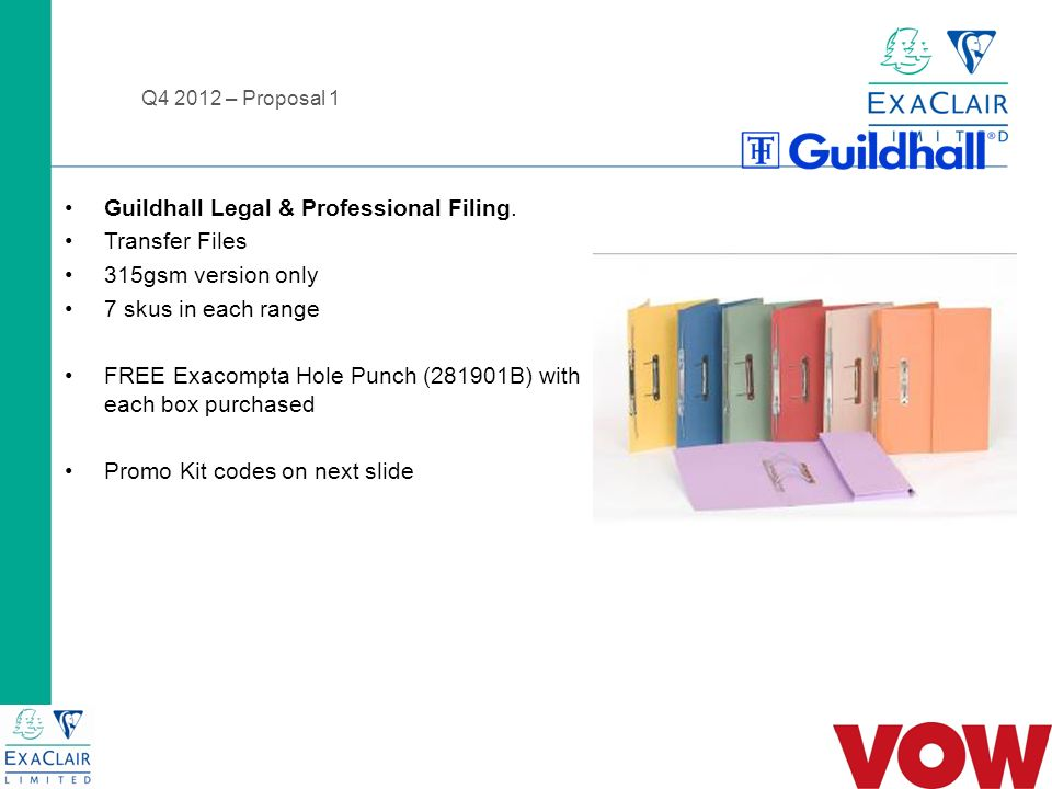 Q4 2012 – Proposal 1 GH811356 Buy a Pk 50 315gsm Blue Transfer Files and Get a Free Exacompta Hole Punch GH811357 Buy a Pk 50 315gsm Buff Transfer Files and Get a Free Exacompta Hole Punch GH811358 Buy a Pk 50 315gsm Green Transfer Files and Get a Free Exacompta Hole Punch GH811359 Buy a Pk 50 315gsm Orange Transfer Files and Get a Free Exacompta Hole Punch GH811360 Buy a Pk 50 315gsm Pink Transfer Files and Get a Free Exacompta Hole Punch GH811361 Buy a Pk 50 315gsm Yellow Transfer Files and Get a Free Exacompta Hole Punch GH811362 Buy a Pk 50 315gsm Red Transfer Files and Get a Free Exacompta Hole Punch
