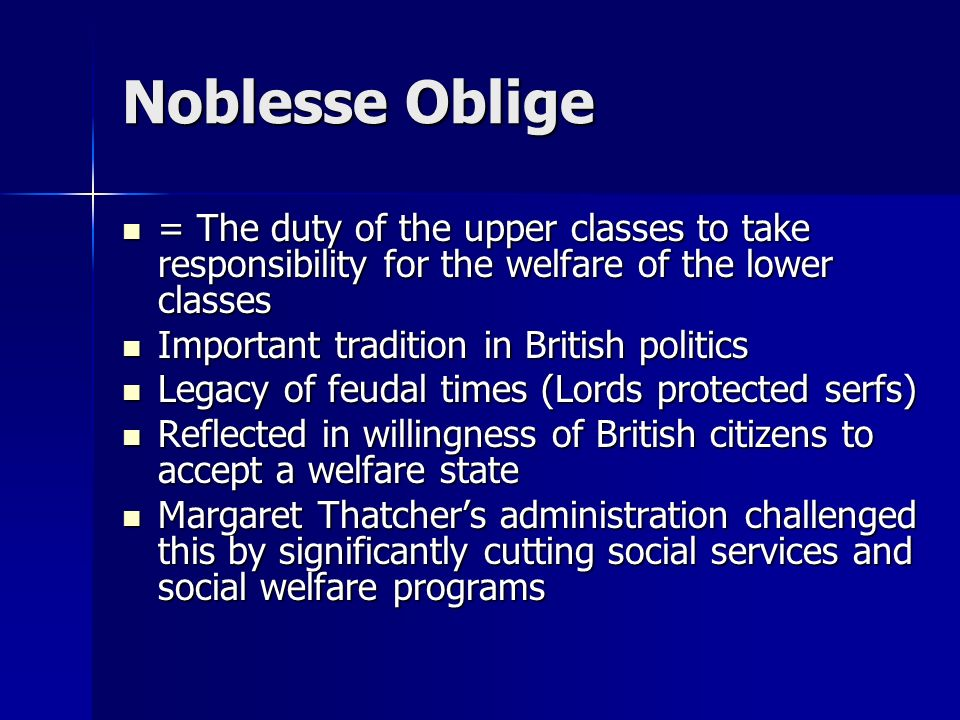 Noblesse Oblige = The duty of the upper classes to take responsibility for the welfare of the lower classes = The duty of the upper classes to take re