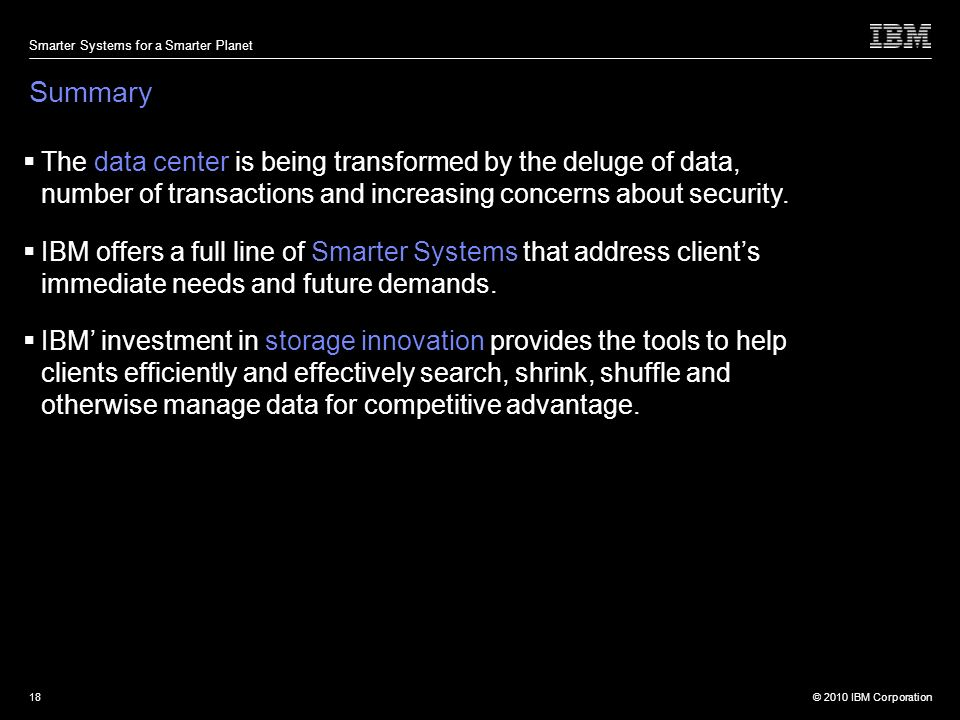© 2010 IBM Corporation Smarter Systems for a Smarter Planet 18 Summary The data center is being transformed by the deluge of data, number of transactions and increasing concerns about security.