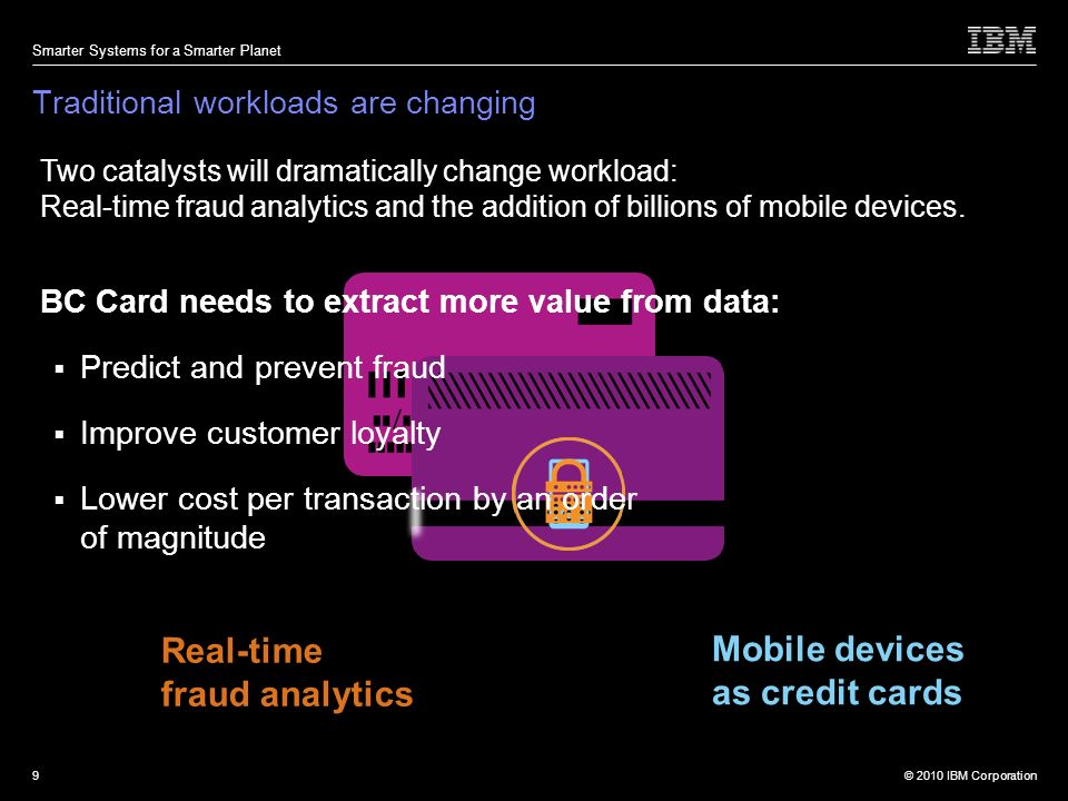 © 2010 IBM Corporation Smarter Systems for a Smarter Planet 9 Two catalysts will dramatically change workload: Real-time fraud analytics and the addition of billions of mobile devices.