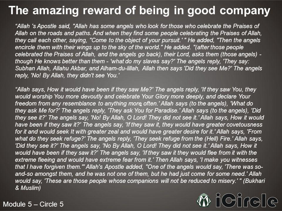 Module 5 – Circle 5 The amazing reward of being in good company Allah s Apostle said, Allah has some angels who look for those who celebrate the Praises of Allah on the roads and paths.
