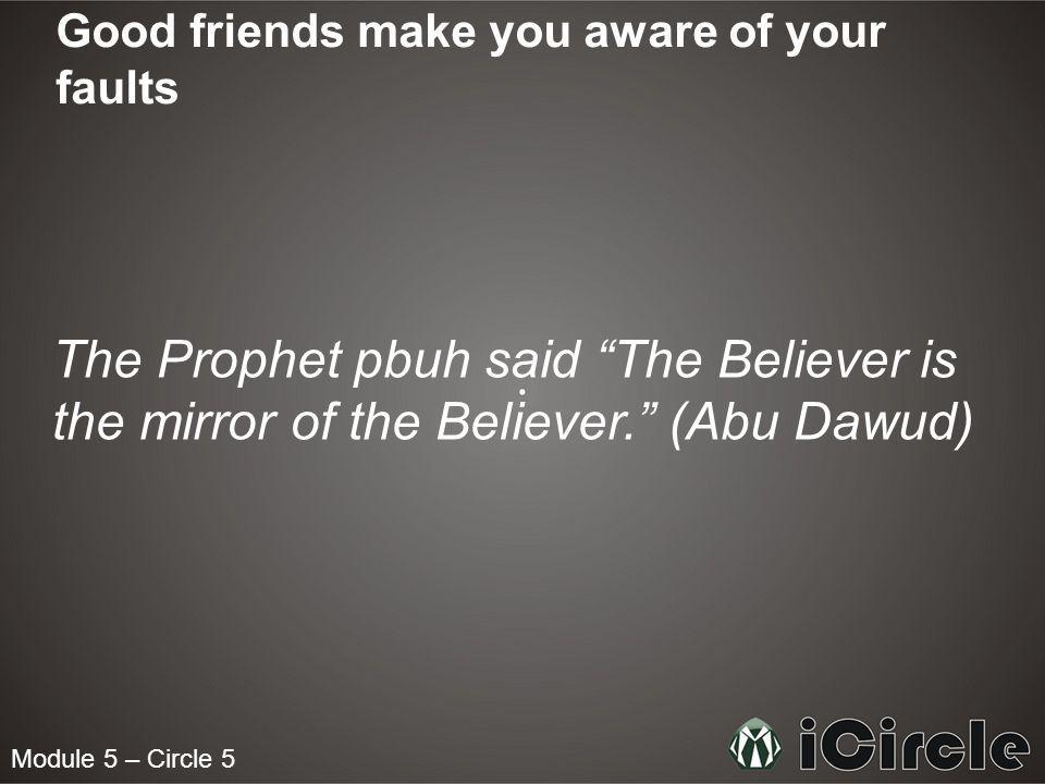 Module 5 – Circle 5 Good friends make you aware of your faults The Prophet pbuh said The Believer is the mirror of the Believer.