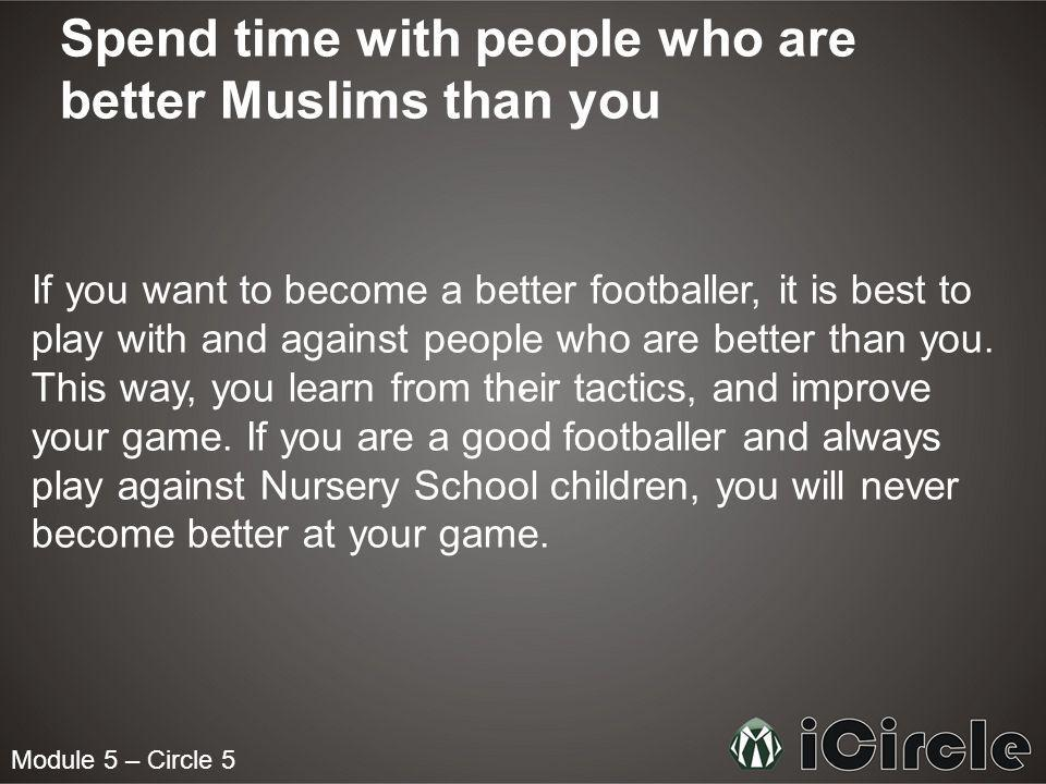 Module 5 – Circle 5 Spend time with people who are better Muslims than you If you want to become a better footballer, it is best to play with and against people who are better than you.