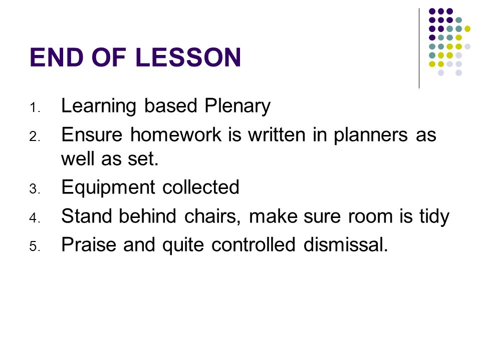 END OF LESSON 1. Learning based Plenary 2. Ensure homework is written in planners as well as set.