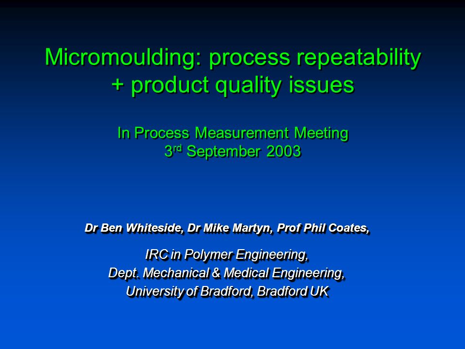 Micromoulding: process repeatability + product quality issues In Process Measurement Meeting 3 rd September 2003 Dr Ben Whiteside, Dr Mike Martyn, Prof Phil Coates, IRC in Polymer Engineering, Dept.