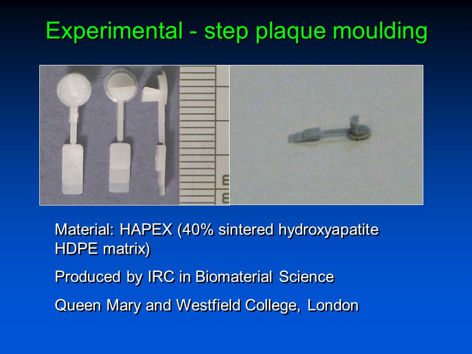 Experimental - step plaque moulding Material: HAPEX (40% sintered hydroxyapatite HDPE matrix) Produced by IRC in Biomaterial Science Queen Mary and We