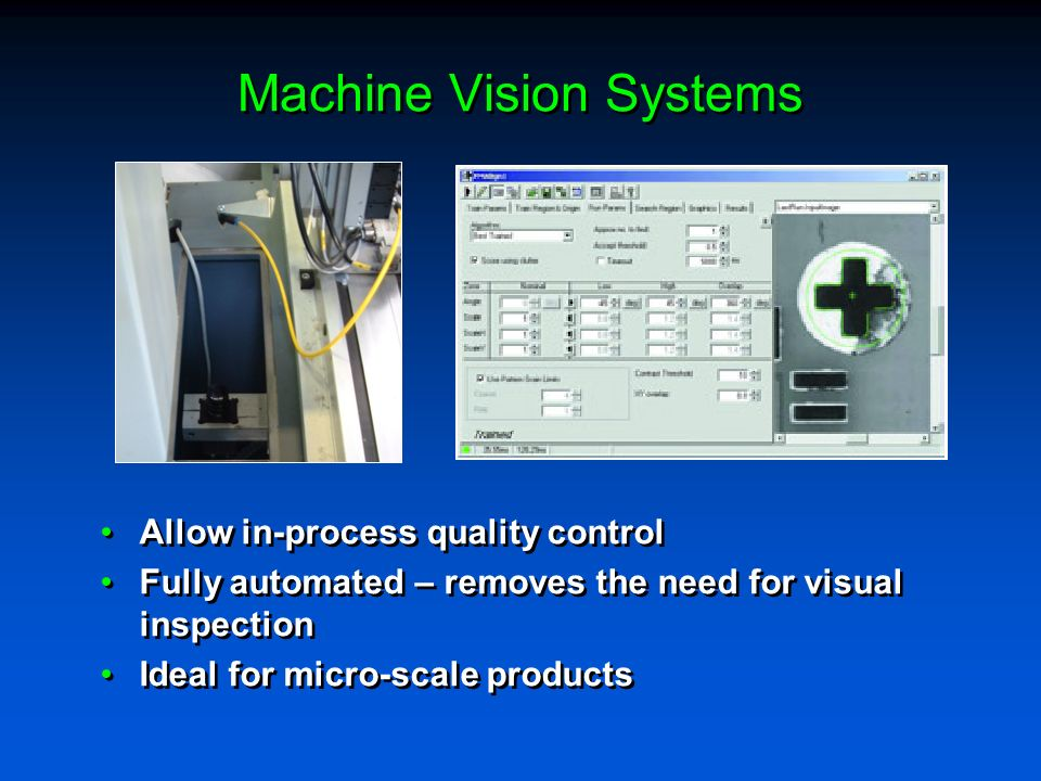 Machine Vision Systems Allow in-process quality control Fully automated – removes the need for visual inspection Ideal for micro-scale products Allow