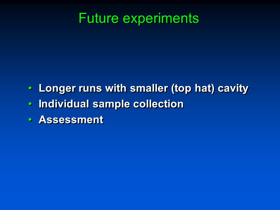 Future experiments Longer runs with smaller (top hat) cavity Individual sample collection Assessment Longer runs with smaller (top hat) cavity Individual sample collection Assessment