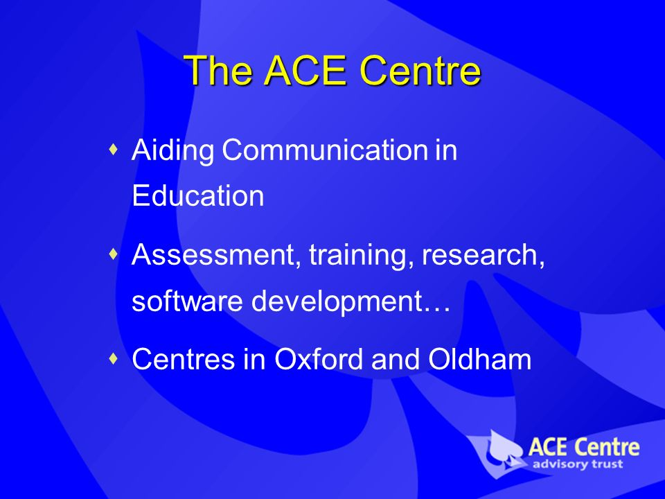 The ACE Centre Aiding Communication in Education Assessment, training, research, software development… Centres in Oxford and Oldham