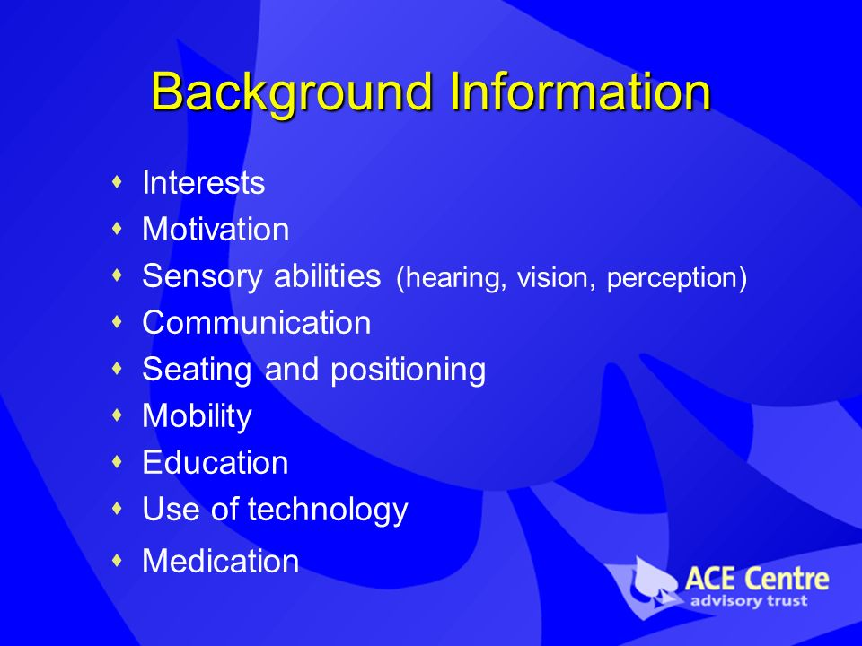 Background Information Interests Motivation Sensory abilities (hearing, vision, perception) Communication Seating and positioning Mobility Education Use of technology Medication