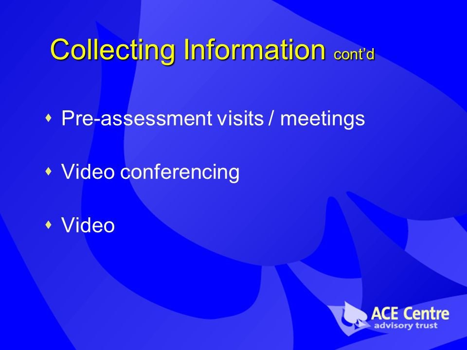 Collecting Information contd Pre-assessment visits / meetings Video conferencing Video