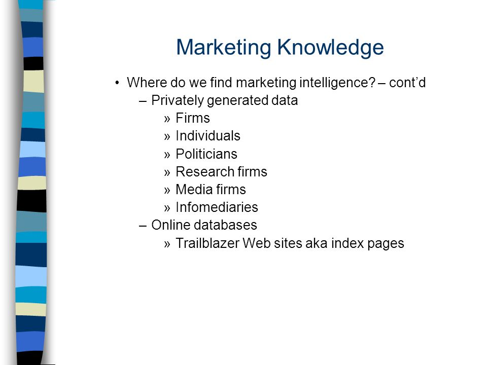 Where do we find marketing intelligence? – contd –Privately generated data »Firms »Individuals »Politicians »Research firms »Media firms »Infomediarie