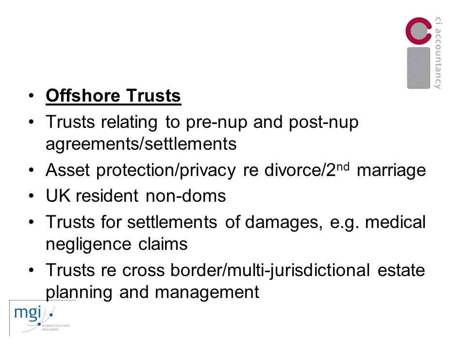 Offshore Trusts Trusts relating to pre-nup and post-nup agreements/settlements Asset protection/privacy re divorce/2 nd marriage UK resident non-doms Trusts for settlements of damages, e.g.