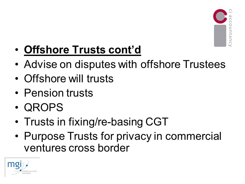 Offshore Trusts contd Advise on disputes with offshore Trustees Offshore will trusts Pension trusts QROPS Trusts in fixing/re-basing CGT Purpose Trusts for privacy in commercial ventures cross border