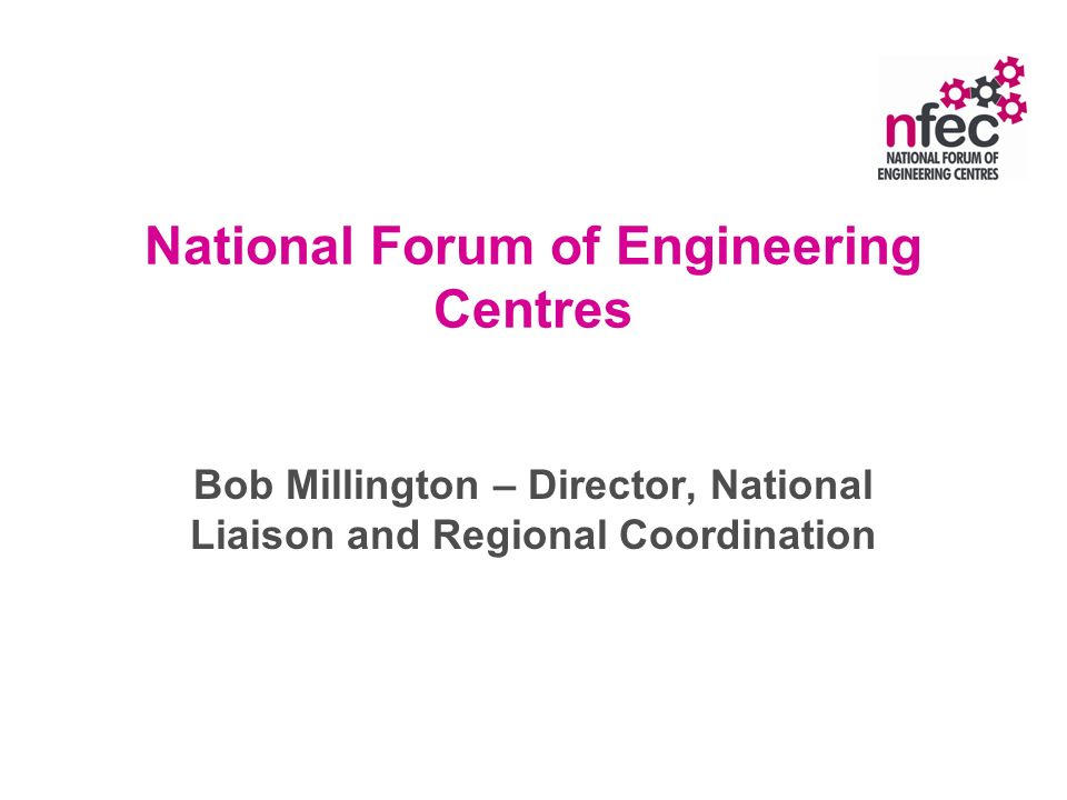 National Forum of Engineering Centres Bob Millington – Director, National Liaison and Regional Coordination