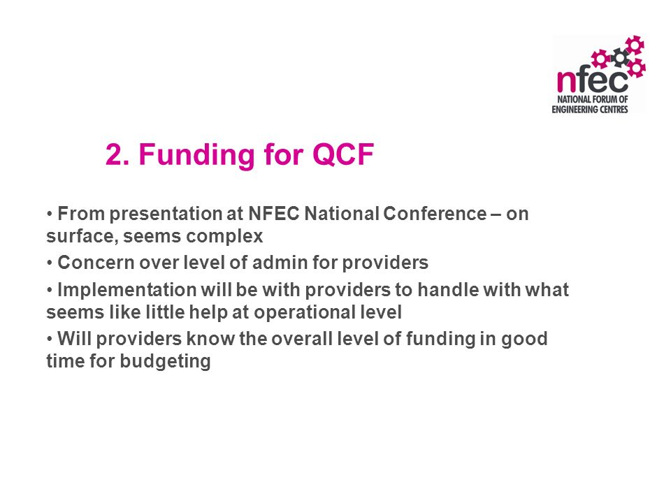 2. Funding for QCF From presentation at NFEC National Conference – on surface, seems complex Concern over level of admin for providers Implementation
