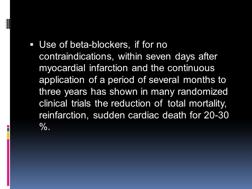 Use of beta-blockers, if for no contraindications, within seven days after myocardial infarction and the continuous application of a period of several months to three years has shown in many randomized clinical trials the reduction of total mortality, reinfarction, sudden cardiac death for 20-30 %.
