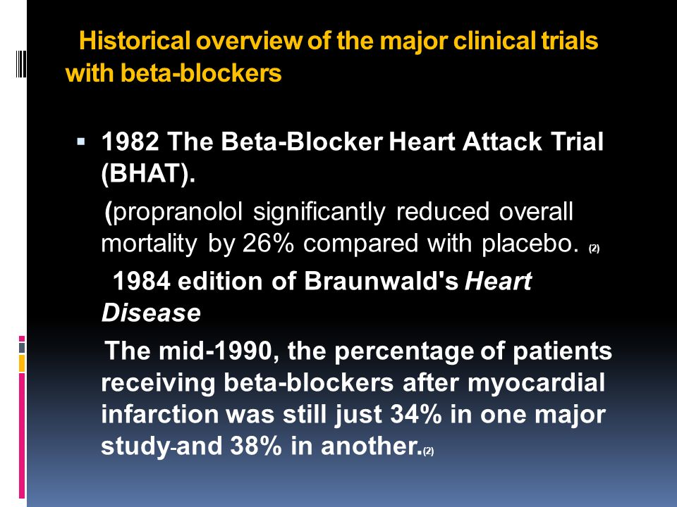 Historical overview of the major clinical trials with beta-blockers 1982 The Beta-Blocker Heart Attack Trial (BHAT).
