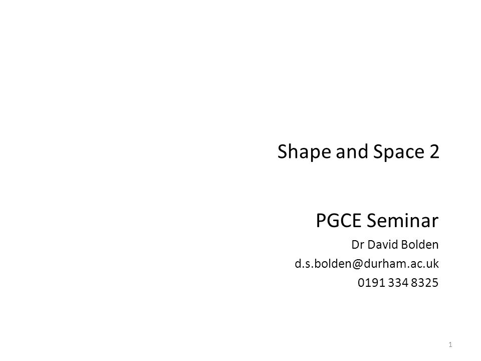 Shape and Space 2 PGCE Seminar Dr David Bolden d.s.bolden@durham.ac.uk 0191 334 8325 1