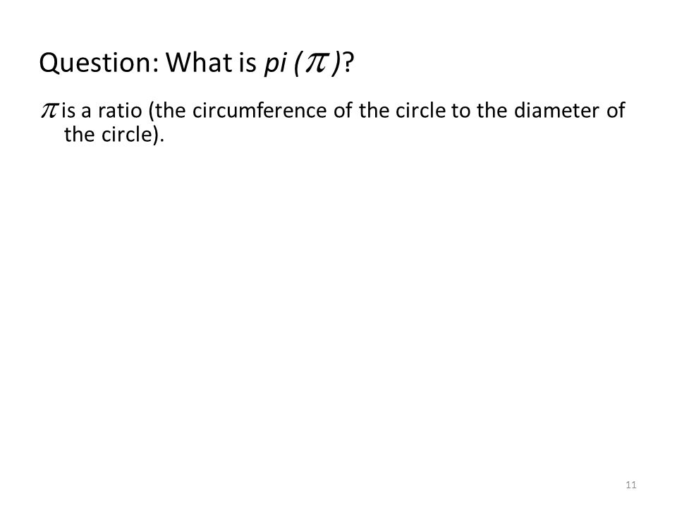 Question: What is pi ( )? is a ratio (the circumference of the circle to the diameter of the circle). 11