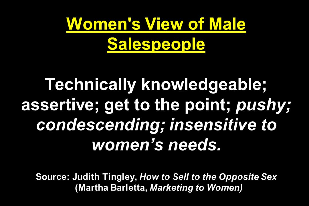 Women s View of Male Salespeople Technically knowledgeable; assertive; get to the point; pushy; condescending; insensitive to womens needs.