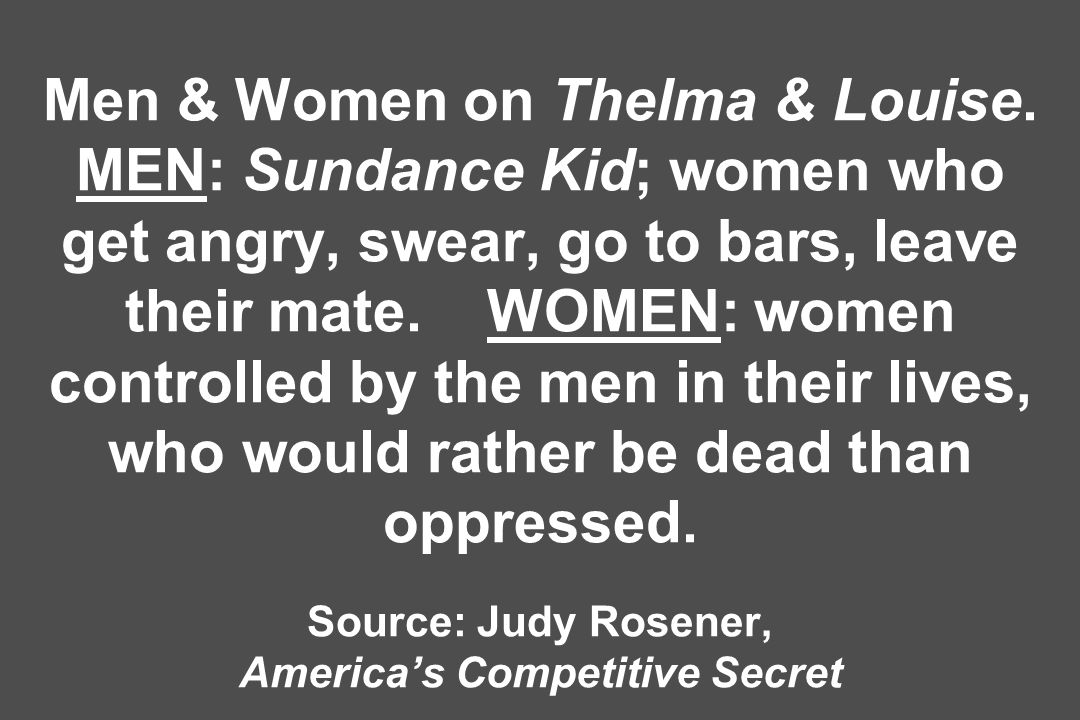 Men & Women on Thelma & Louise. MEN: Sundance Kid; women who get angry, swear, go to bars, leave their mate. WOMEN: women controlled by the men in the