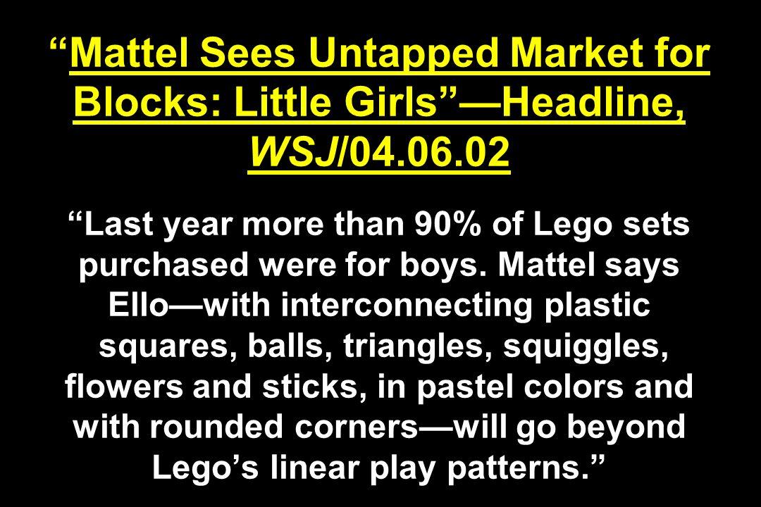 Mattel Sees Untapped Market for Blocks: Little GirlsHeadline, WSJ/04.06.02 Last year more than 90% of Lego sets purchased were for boys. Mattel says E