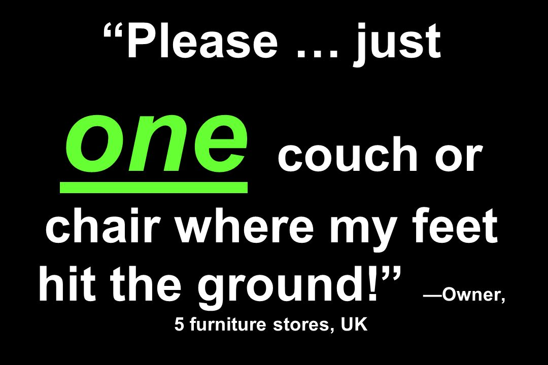 Please … just one couch or chair where my feet hit the ground! Owner, 5 furniture stores, UK