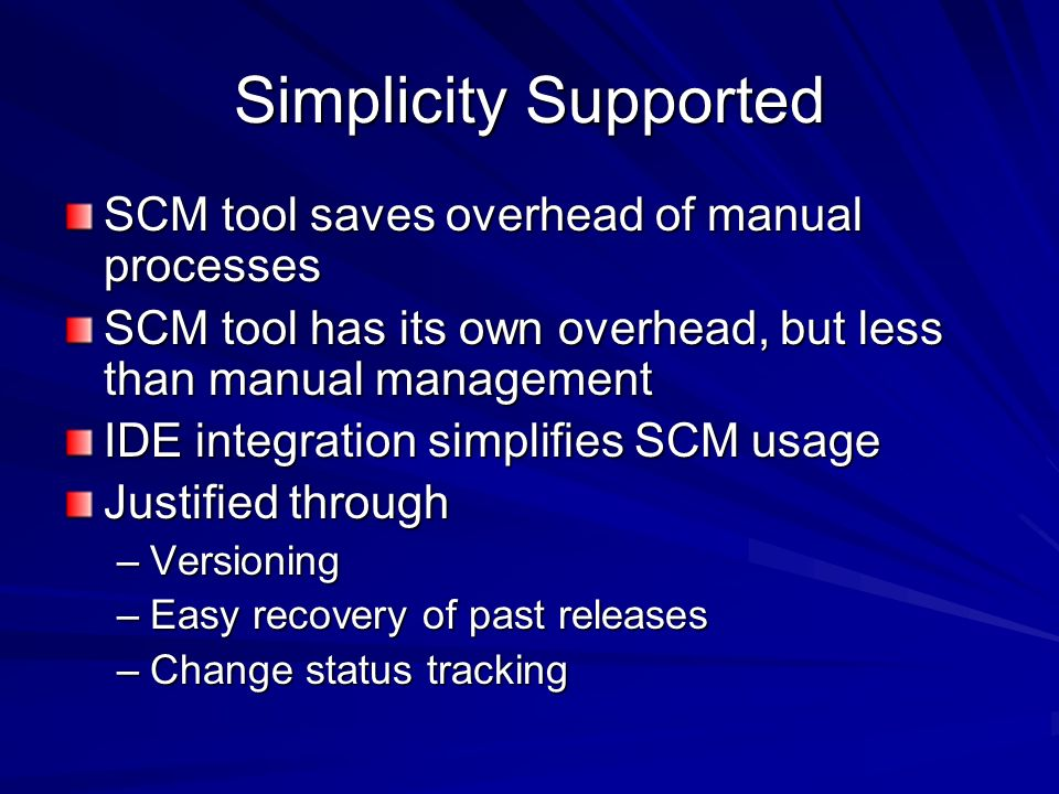 Simplicity Supported SCM tool saves overhead of manual processes SCM tool has its own overhead, but less than manual management IDE integration simpli