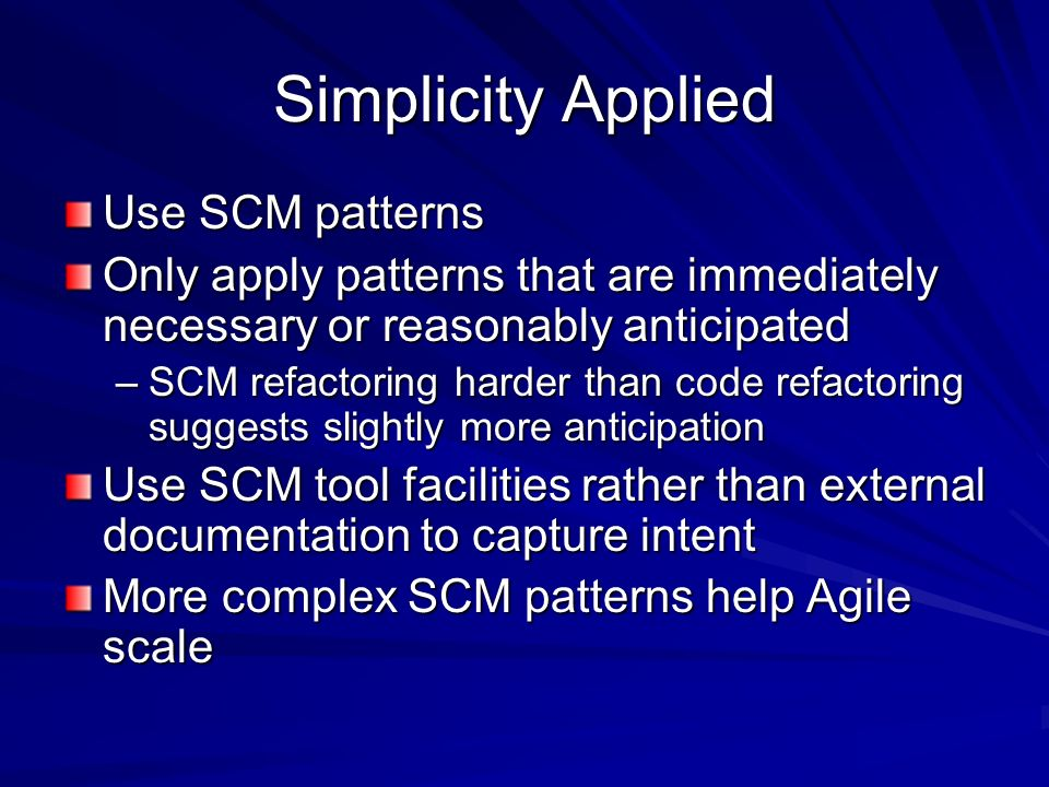 Simplicity Applied Use SCM patterns Only apply patterns that are immediately necessary or reasonably anticipated –SCM refactoring harder than code ref