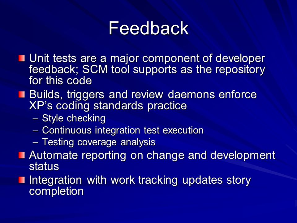 Feedback Unit tests are a major component of developer feedback; SCM tool supports as the repository for this code Builds, triggers and review daemons