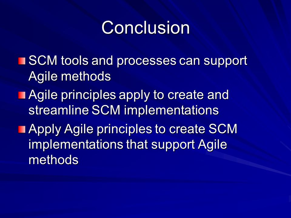 Conclusion SCM tools and processes can support Agile methods Agile principles apply to create and streamline SCM implementations Apply Agile principle