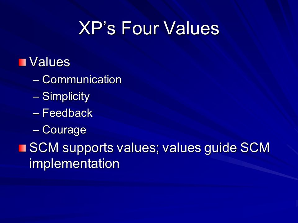 XPs Four Values Values –Communication –Simplicity –Feedback –Courage SCM supports values; values guide SCM implementation