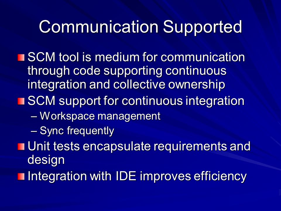 Communication Applied Effective use of SCM Minimize documentation Directory structures –Captured in SCM repository Branching policies –SCM tool can capture explanations –Perforce branch spec Description field